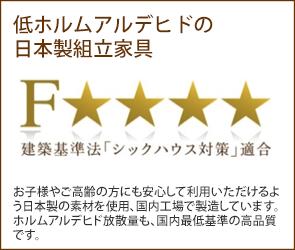 低ホルムアルデヒドの日本製組立家具 お子様やご高齢の方にも安心して利用いただけるよう日本製の素材を使用、国内工場で製造しています。ホルムアルデヒド放散量も、国内最低基準の高品質です。