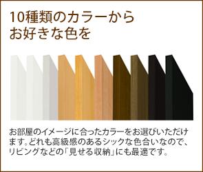 10種類のカラーからお好きな色を お部屋のイメージに合ったカラーをお選びいただけます。どれも高級感のあるシックな色合いなので、リビングなどの「見せる収納」にも最適です。