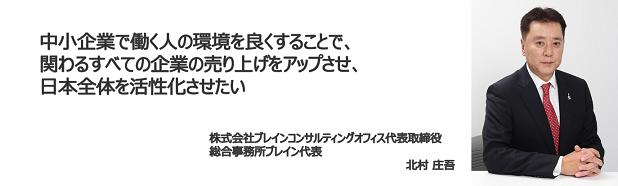 中小企業で働く人の環境を良くすることで、関わるすべての企業の売り上げをアップさせ、日本全体を活性化させたい  株式会社ブレインコンサルティングオフィス代表取締役 総合事務所ブレイン代表 北村 庄吾