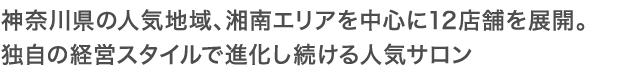 神奈川県の人気地域、湘南エリアを中心に12店舗を展開。 独自の経営スタイルで進化し続ける人気サロン